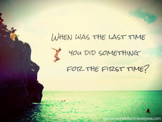When was the last time you did something for the first time she
